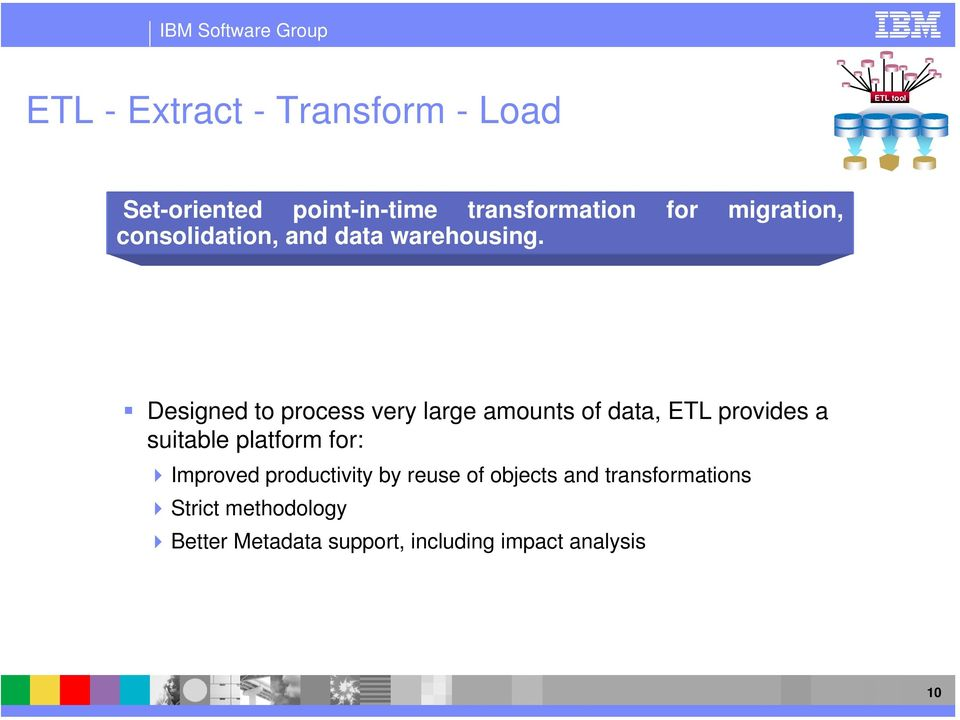 Designed to process very large amounts of data, ETL provides a suitable platform for: