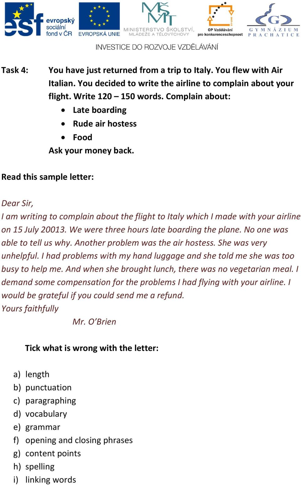 Read this sample letter: Dear Sir, I am writing to complain about the flight to Italy which I made with your airline on 15 July 20013. We were three hours late boarding the plane.