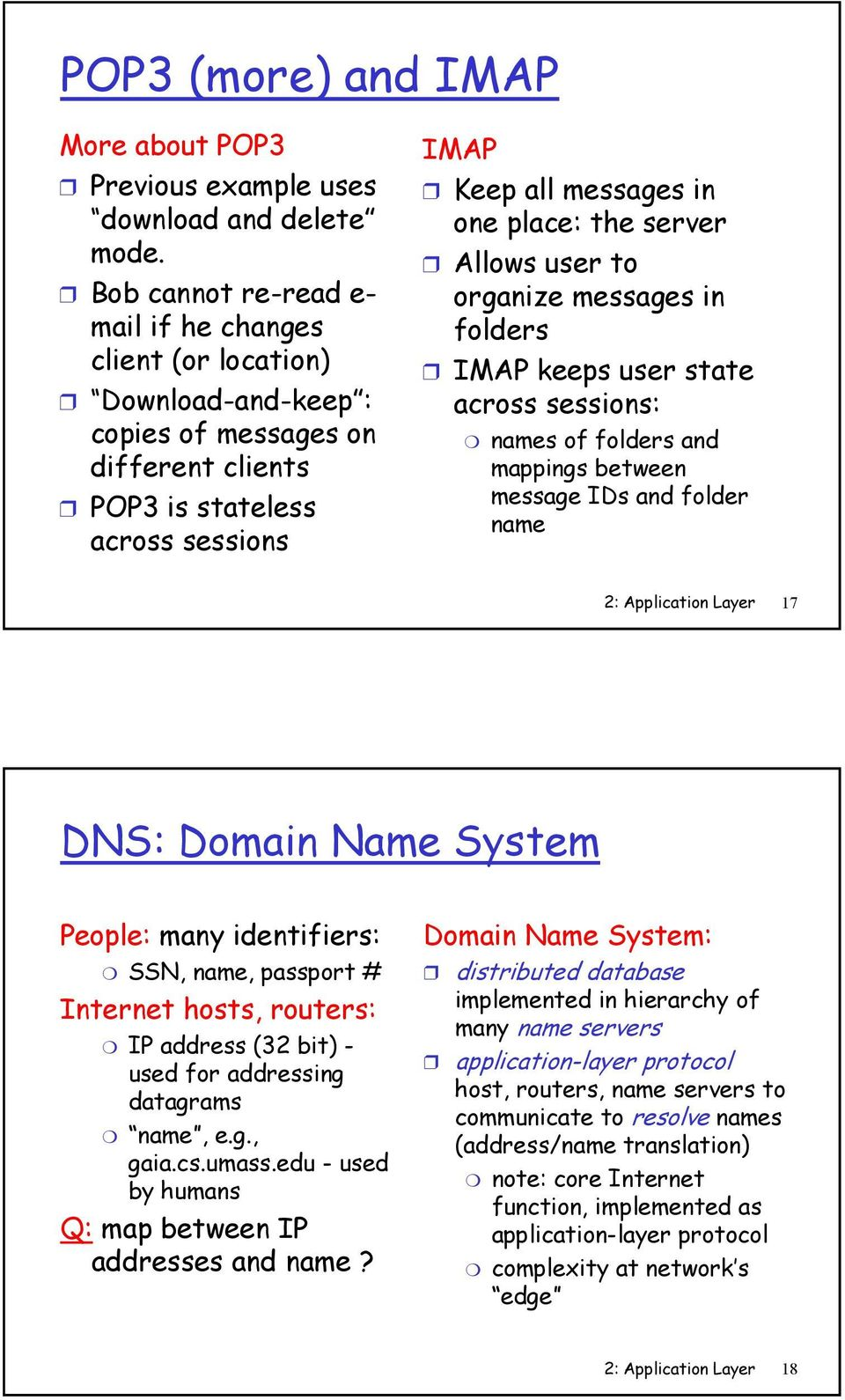 to organize messages in folders IMAP keeps state across sessions: names of folders and mappings between message IDs and folder name 2: Application Layer 17 DNS: Domain Name System People: many