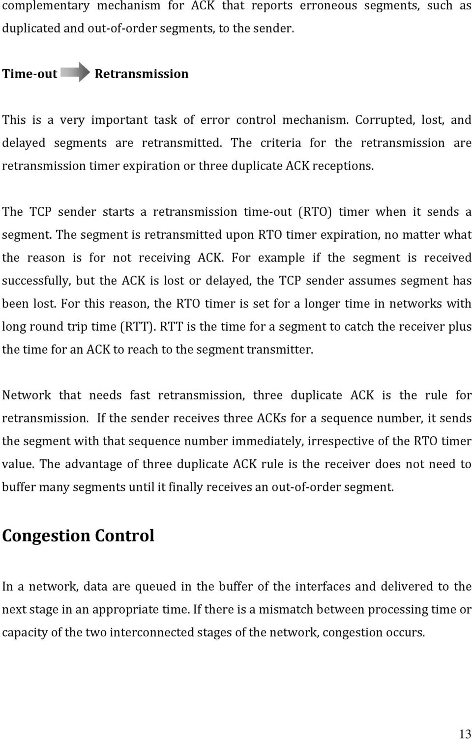 The criteria for the retransmission are retransmission timer expiration or three duplicate ACK receptions. The TCP sender starts a retransmission time out (RTO) timer when it sends a segment.