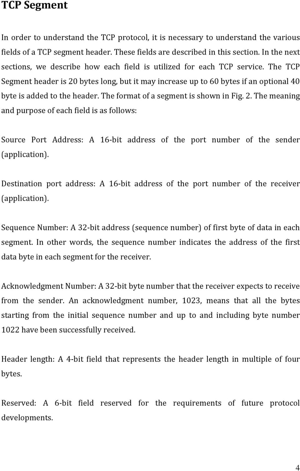 The format of a segment is shown in Fig.. The meaning and purpose of each field is as follows: Source Port Address: A 16 bit address of the port number of the sender (application).