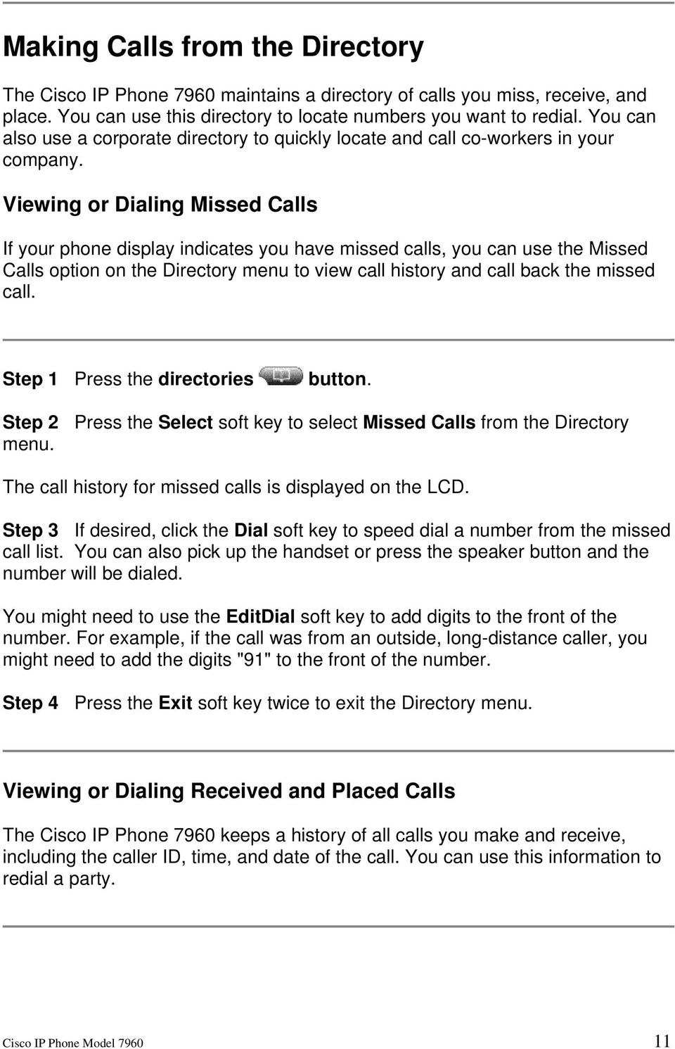 Viewing or Dialing Missed Calls If your phone display indicates you have missed calls, you can use the Missed Calls option on the Directory menu to view call history and call back the missed call.