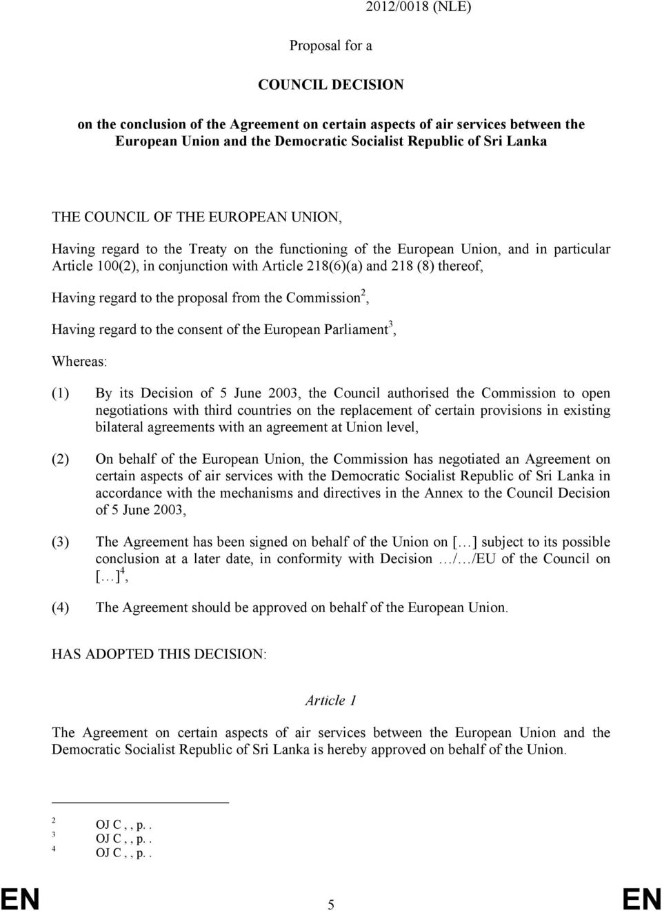 Having regard to the proposal from the Commission 2, Having regard to the consent of the European Parliament 3, Whereas: (1) By its Decision of 5 June 2003, the Council authorised the Commission to
