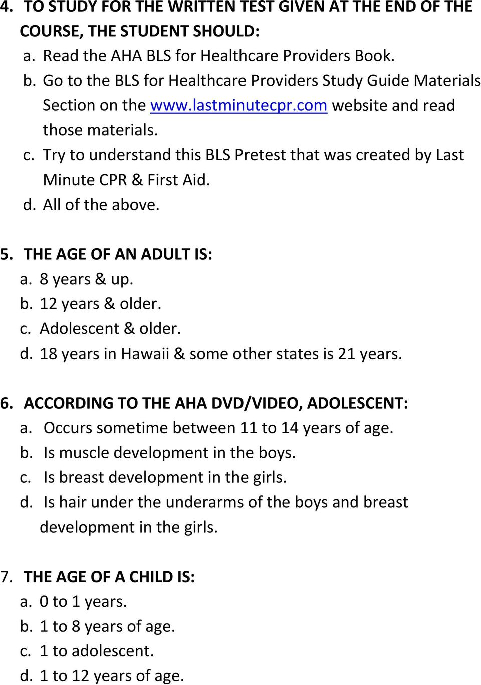 Try to understand this BLS Pretest that was created by Last Minute CPR & First Aid. d. All of the above. 5. THE AGE OF AN ADULT IS: a. 8 years & up. b. 12 years & older. c. Adolescent & older. d. 18 years in Hawaii & some other states is 21 years.