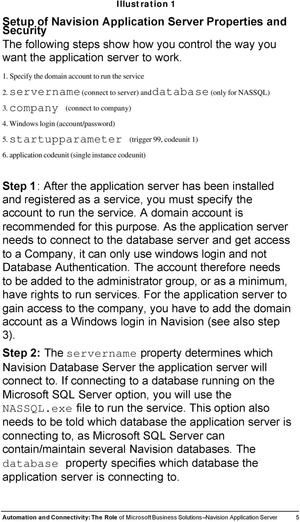 application codeunit (single instance codeunit) Step 1: After the application server has been installed and registered as a service, you must specify the account to run the service.