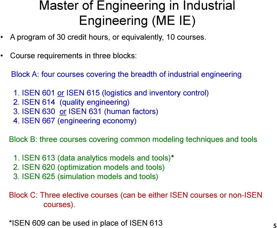 ISEN 614 (quality engineering) 3. ISEN 630 or ISEN 631 (human factors) 4. ISEN 667 (engineering economy) Block B: three courses covering common modeling techniques and tools 1.