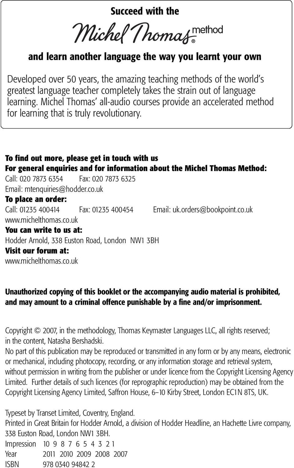 To find out more, please get in touch with us For general enquiries and for information about the Michel Thomas Method: Call: 020 7873 6354 Fax: 020 7873 6325 Email: mtenquiries@hodder.co.