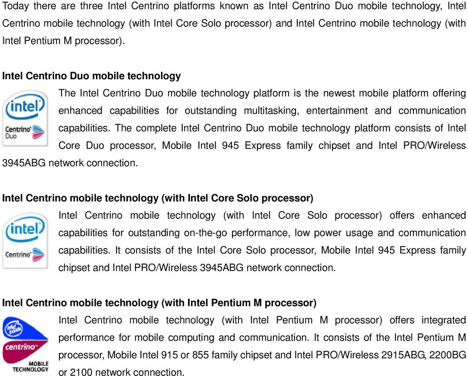 Intel Centrino Duo mobile technology The Intel Centrino Duo mobile technology platform is the newest mobile platform offering enhanced capabilities for outstanding multitasking, entertainment and