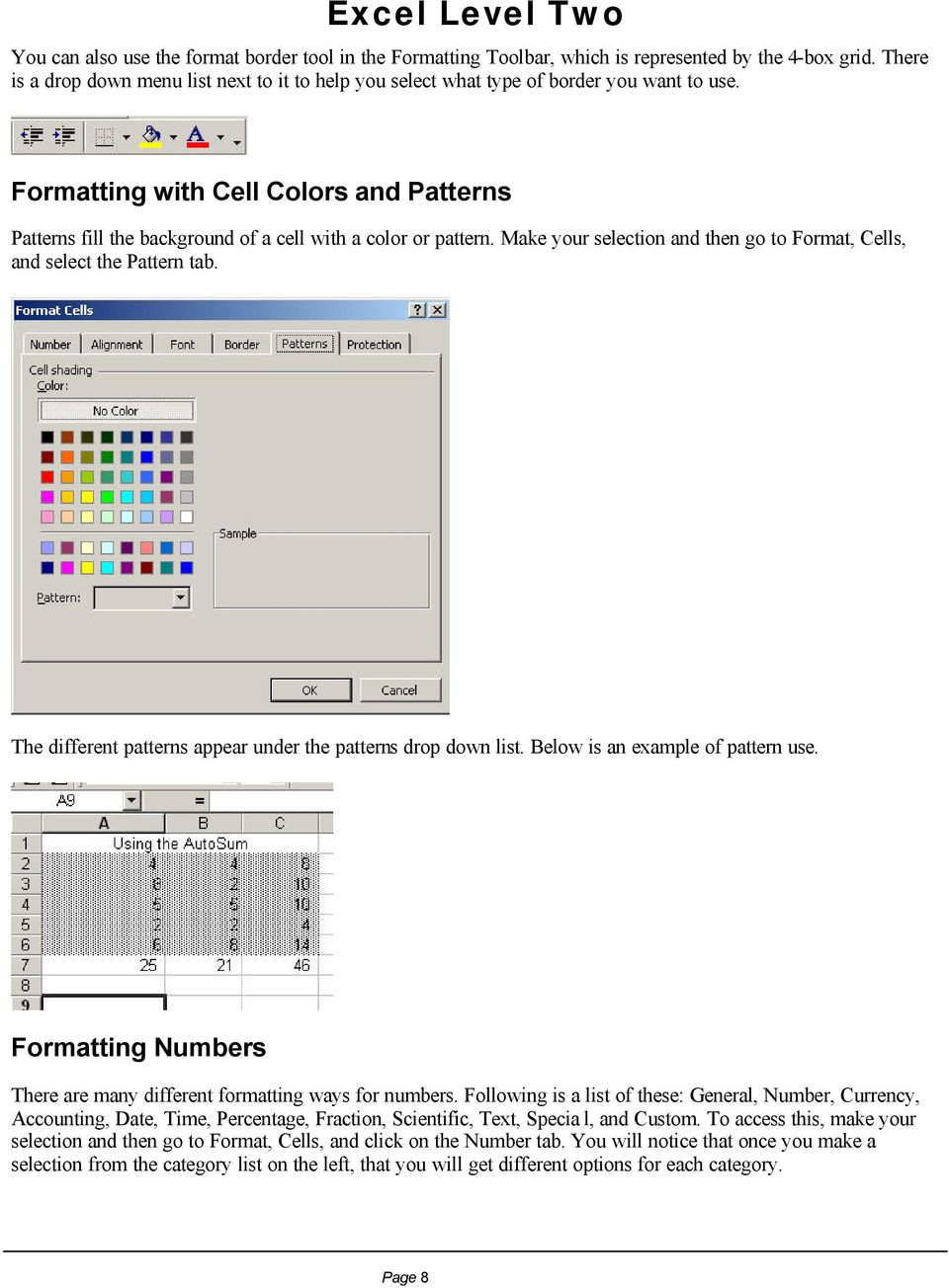 Formatting with Cell Colors and Patterns Patterns fill the background of a cell with a color or pattern. Make your selection and then go to Format, Cells, and select the Pattern tab.
