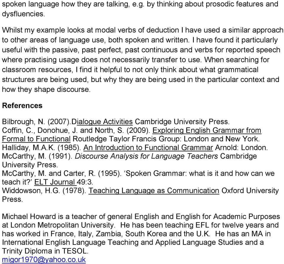 I have found it particularly useful with the passive, past perfect, past continuous and verbs for reported speech where practising usage does not necessarily transfer to use.