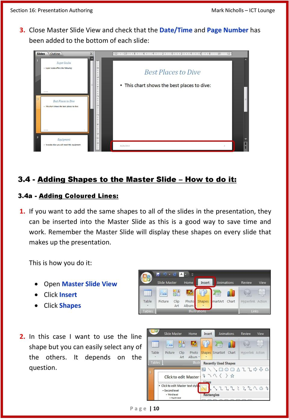 If you want to add the same shapes to all of the slides in the presentation, they can be inserted into the Master Slide as this is a good way to save time and work.