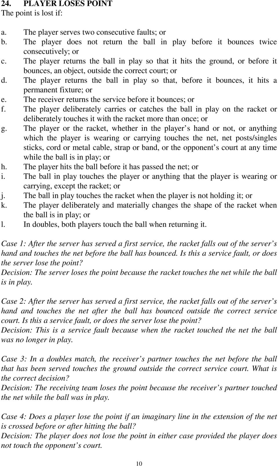 The player returns the ball in play so that, before it bounces, it hits a permanent fixture; or e. The receiver returns the service before it bounces; or f.