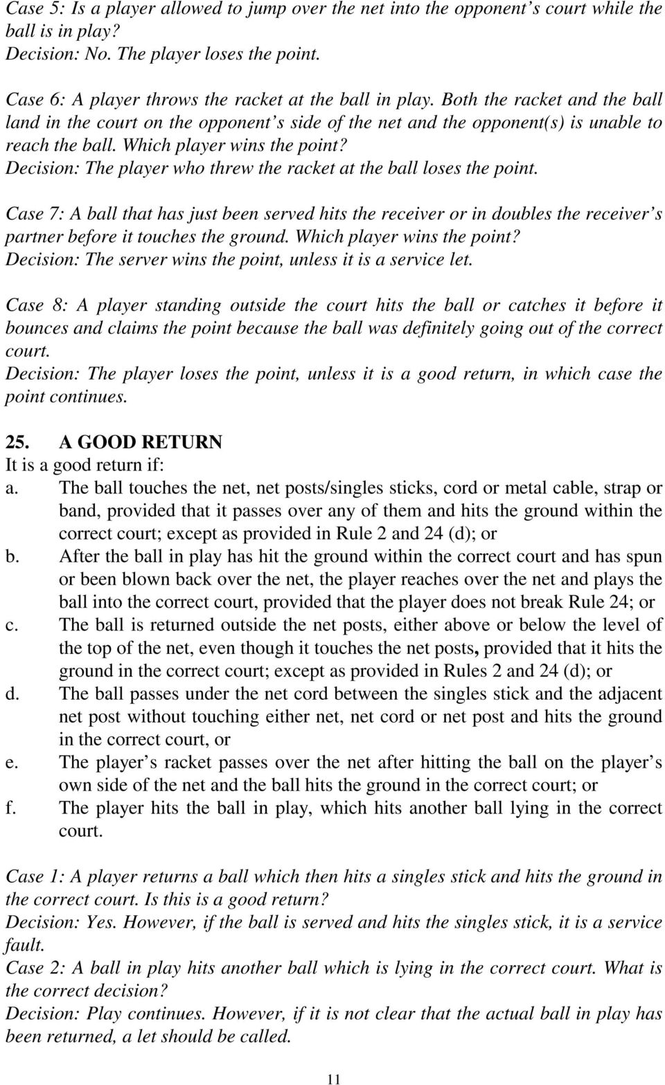 Decision: The player who threw the racket at the ball loses the point. Case 7: A ball that has just been served hits the receiver or in doubles the receiver s partner before it touches the ground.