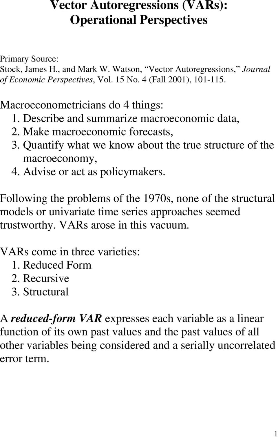 Advise or ac as policymakers. Following he problems of he 1970s, none of he srucural models or univariae ime series approaches seemed rusworhy. VARs arose in his vacuum.
