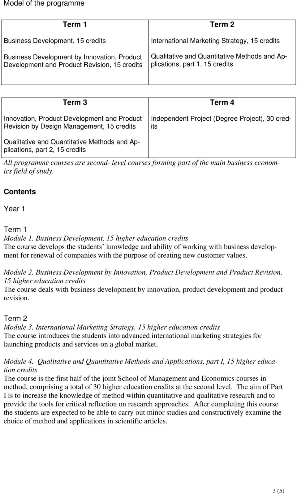 Project (Degree Project), 30 credits Qualitative and Quantitative Methods and Applications, part 2, 15 credits All programme courses are second- level courses forming part of the main business