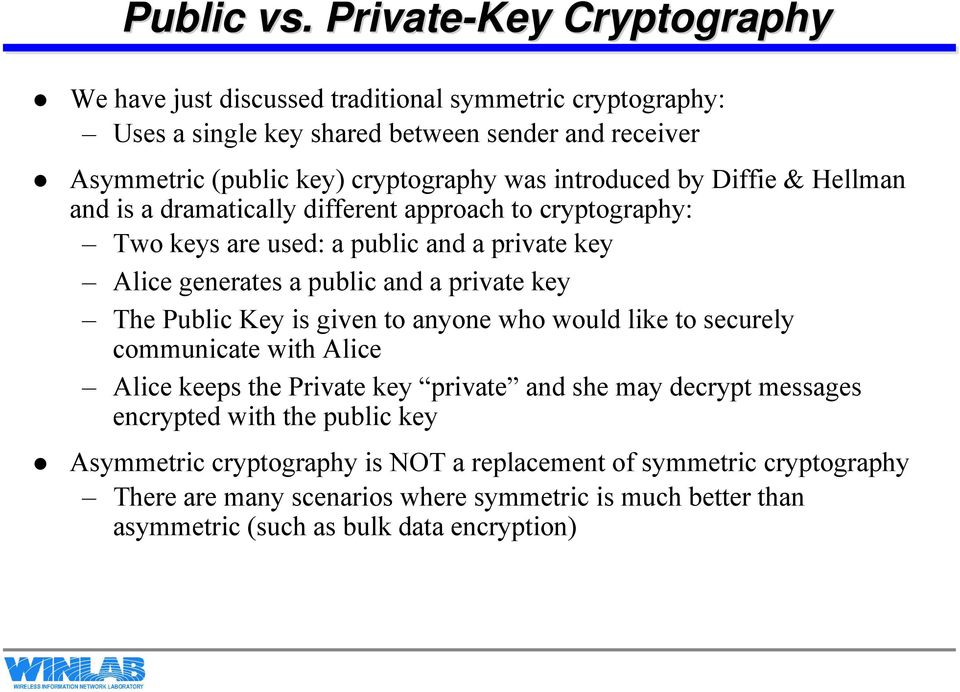 introduced by Diffie & Hellman and is a dramatically different approach to cryptography: Two keys are used: a public and a private key Alice generates a public and a private key
