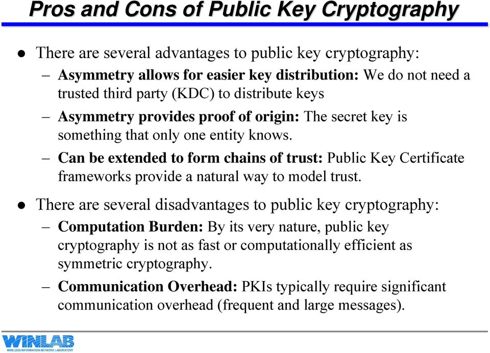 Can be extended to form chains of trust: Public Key Certificate frameworks provide a natural way to model trust.