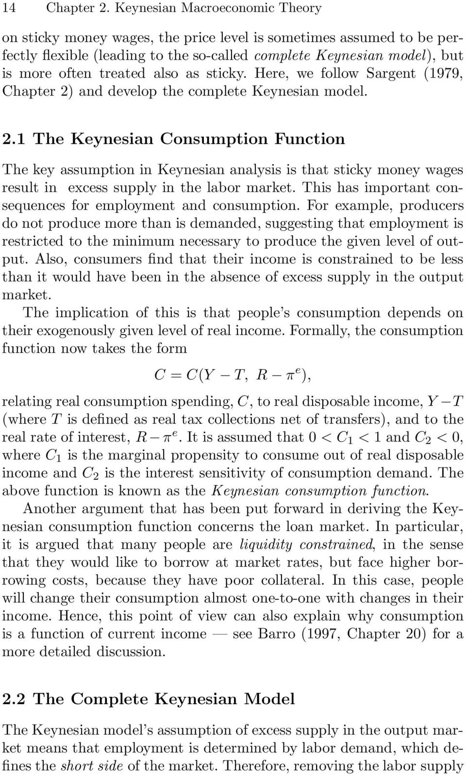 as sticky. Here, we follow Sargent 1979, Chapter 2 and develop the complete Keynesian model. 2.1 The Keynesian Consumption Function The key assumption in Keynesian analysis is that sticky money wages result in excess supply in the labor market.