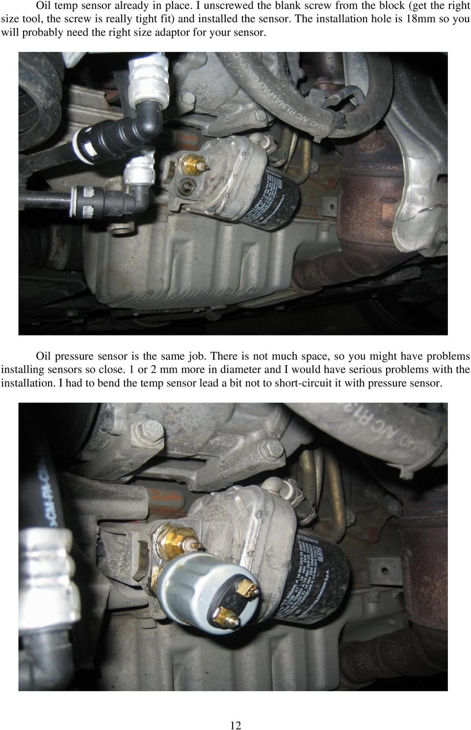 The installation hole is 18mm so you will probably need the right size adaptor for your sensor. Oil pressure sensor is the same job.
