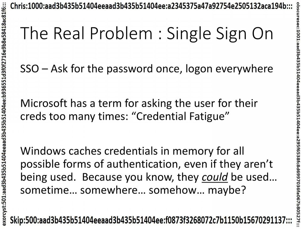 Fatigue Windows caches credentials in memory for all possible forms of authentication,