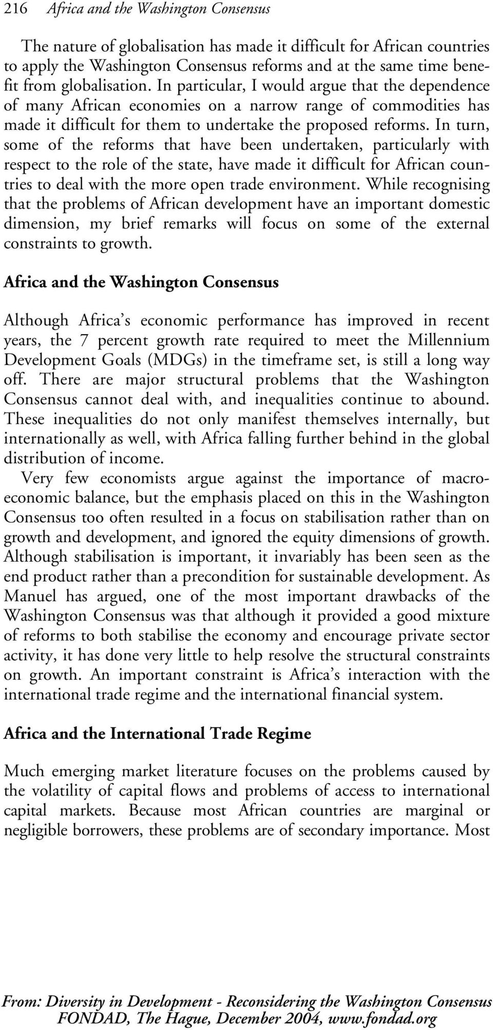 In turn, some of the reforms that have been undertaken, particularly with respect to the role of the state, have made it difficult for African countries to deal with the more open trade environment.