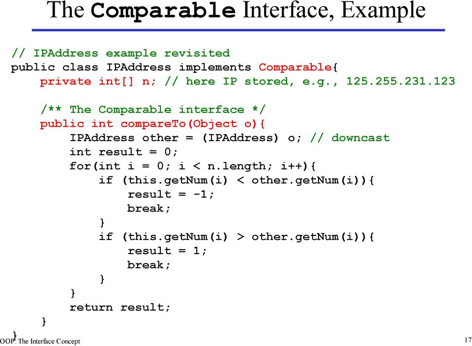 123 /** The Comparable interface */ public int compareto(object o){ IPAddress other = (IPAddress) o; // downcast int