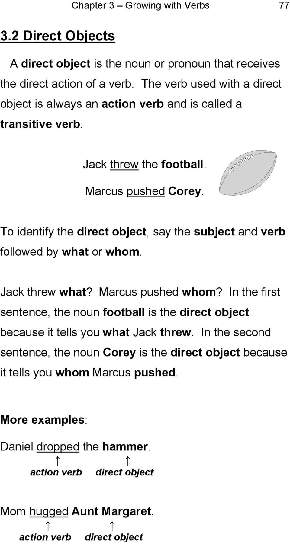 To identify the direct object, say the subject and verb followed by what or whom. Jack threw what? Marcus pushed whom?
