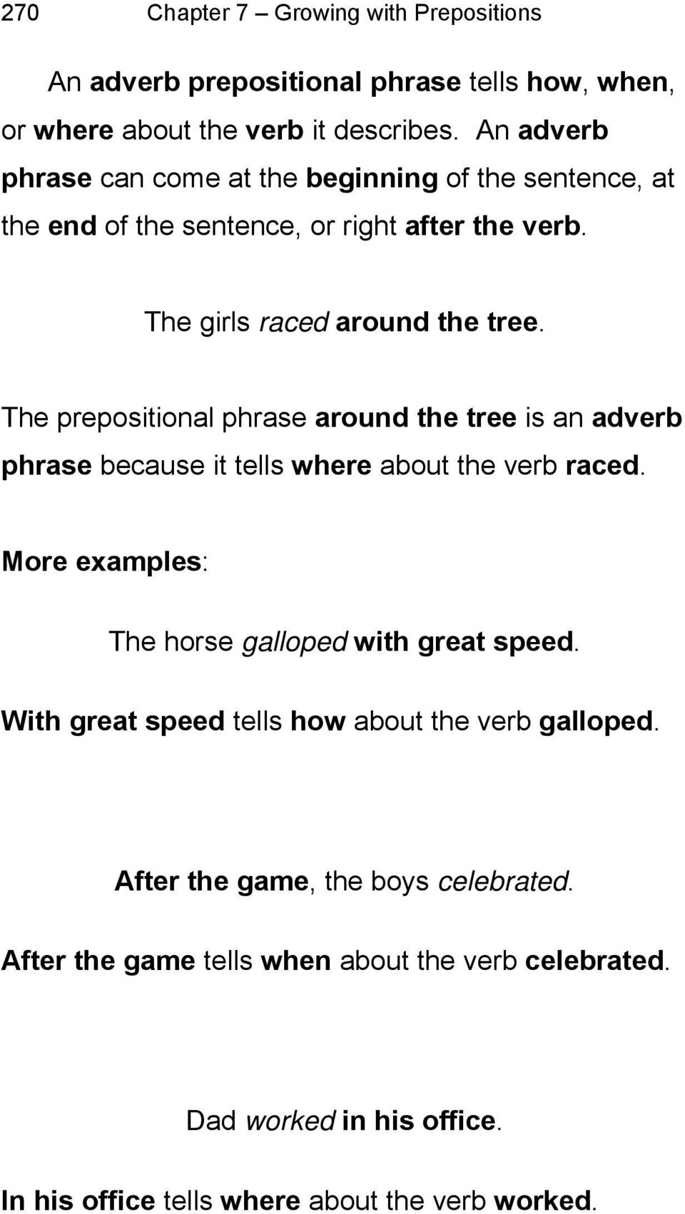 The prepositional phrase around the tree is an adverb phrase because it tells where about the verb raced. More examples: The horse galloped with great speed.