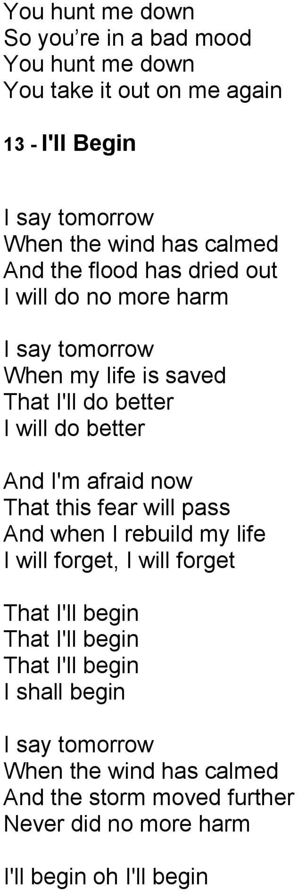 I'm afraid now That this fear will pass And when I rebuild my life I will forget, I will forget That I'll begin That I'll begin That