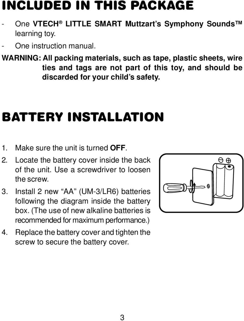 BATTERY INSTALLATION 1. Make sure the unit is turned OFF. 2. Locate the battery cover inside the back of the unit. Use a screwdriver to loosen the screw. 3.