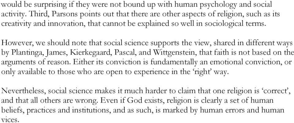 However, we should note that social science supports the view, shared in different ways by Plantinga, James, Kierkegaard, Pascal, and Wittgenstein, that faith is not based on the arguments of reason.