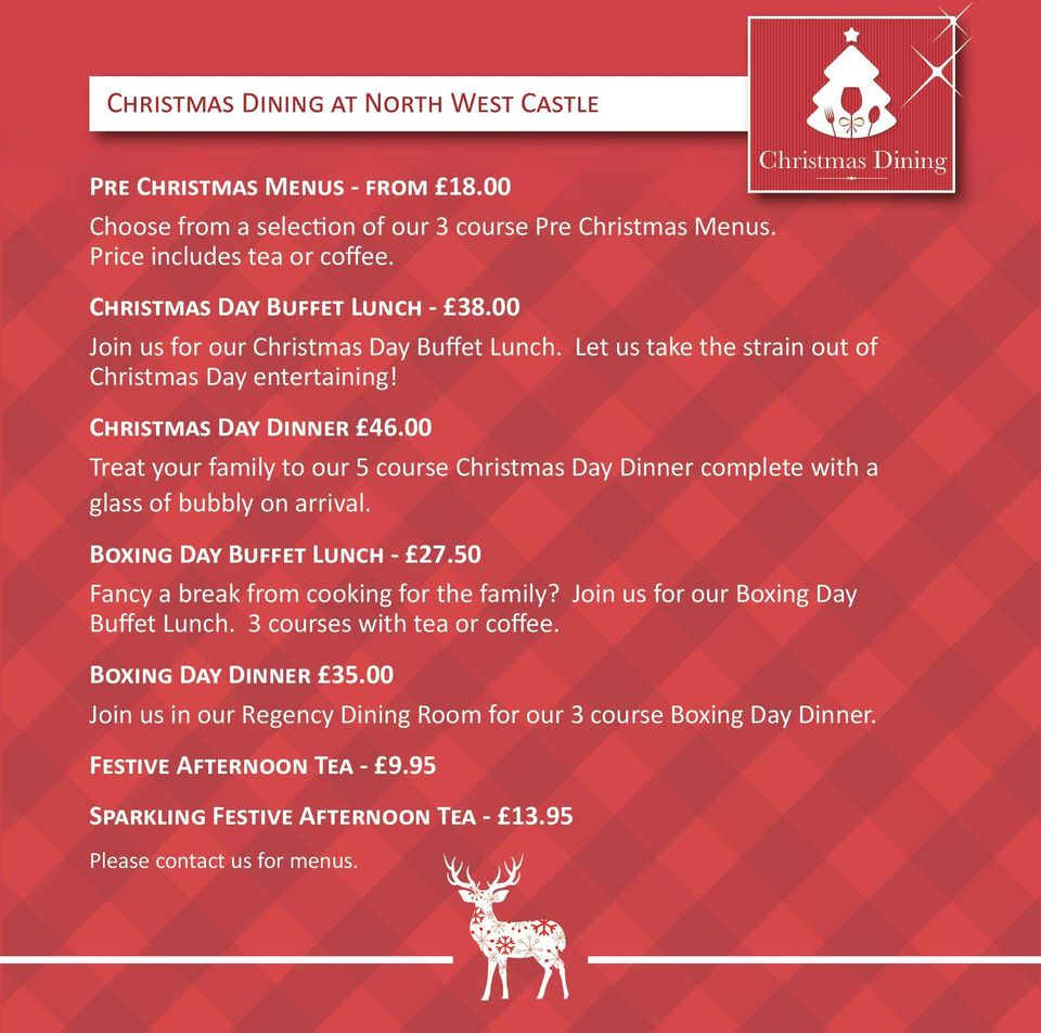 00 Treat your family to our 5 course Christmas Day Dinner complete with a glass of bubbly on arrival. Boxing Day Buffet Lunch - 27.50 Fancy a break from cooking for the family?