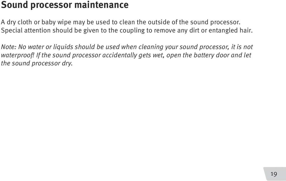Note: No water or liquids should be used when cleaning your sound processor, it is not waterproof!