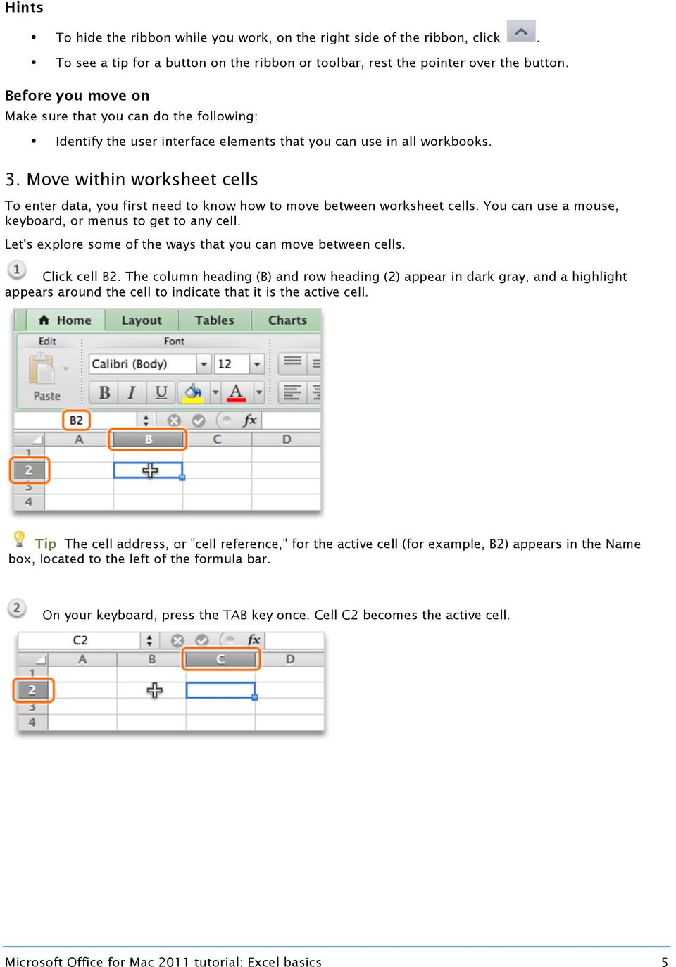 Move within worksheet cells To enter data, you first need to know how to move between worksheet cells. You can use a mouse, keyboard, or menus to get to any cell.