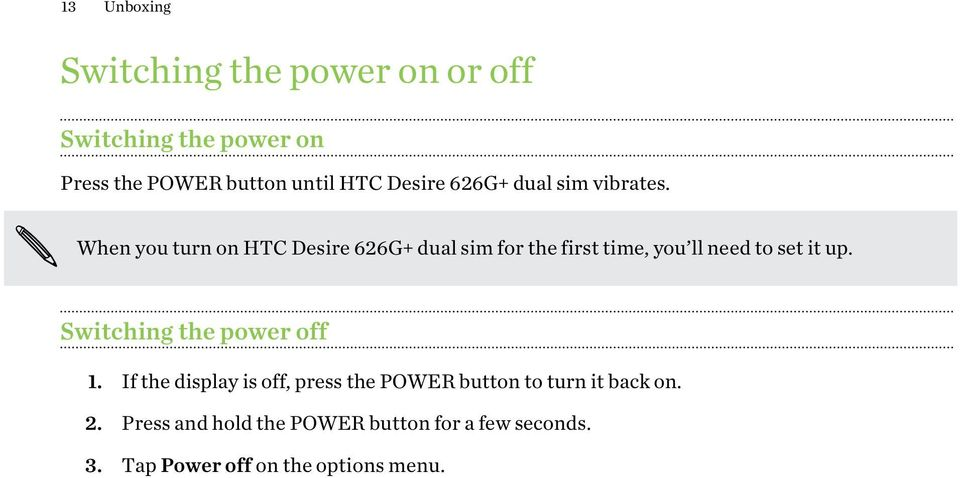 When you turn on HTC Desire 626G+ dual sim for the first time, you ll need to set it up.