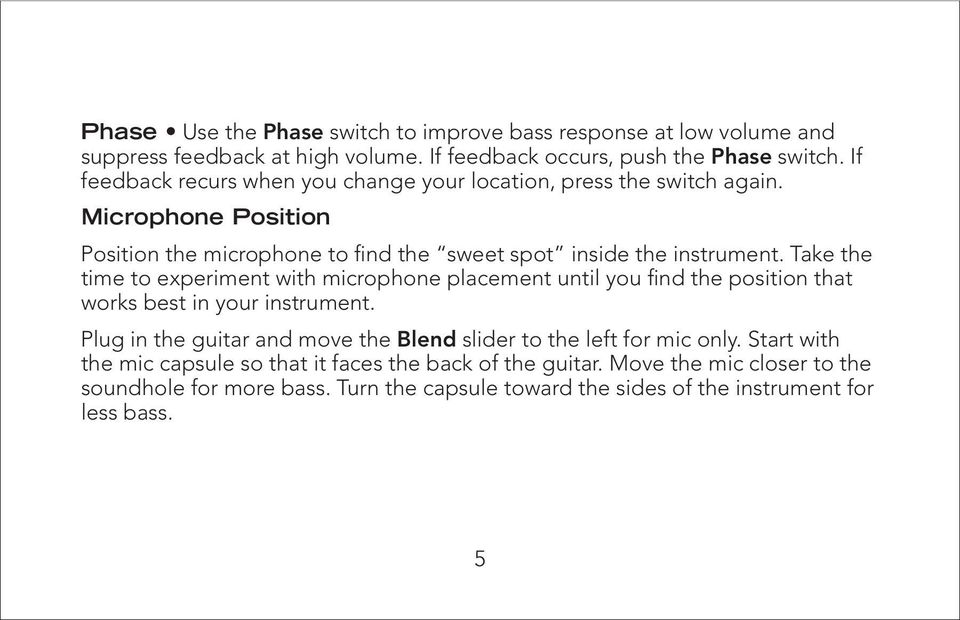 Take the time to experiment with microphone placement until you find the position that works best in your instrument.