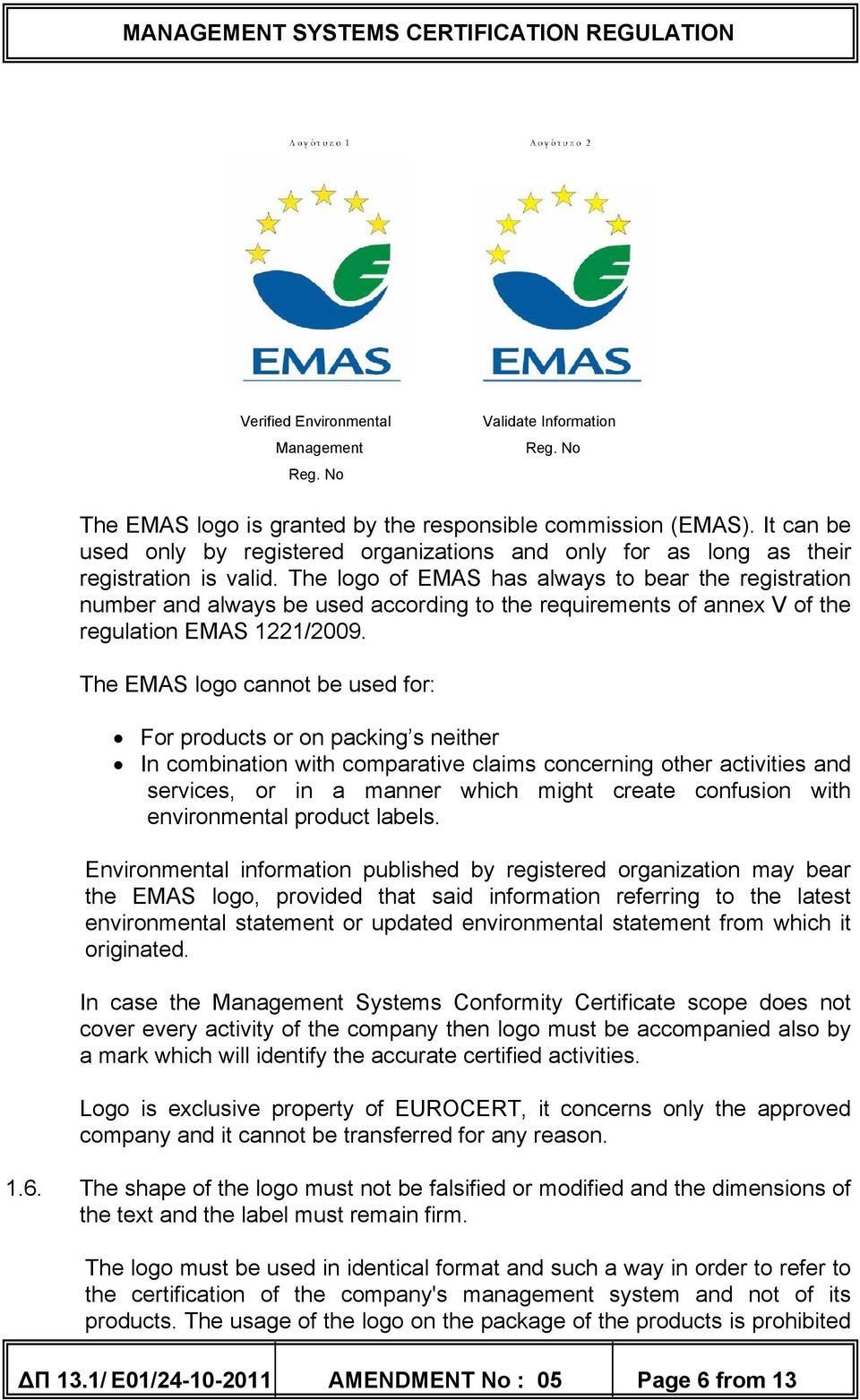 The logo of EMAS has always to bear the registration number and always be used according to the requirements of annex V of the regulation EMAS 1221/2009.