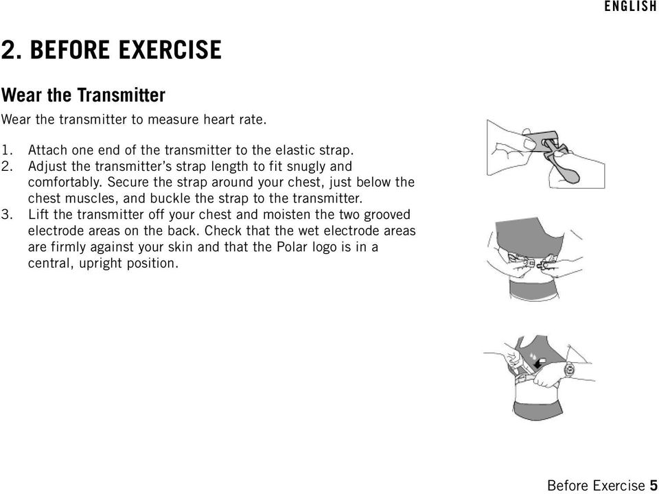 Secure the strap around your chest, just below the chest muscles, and buckle the strap to the transmitter. 3.