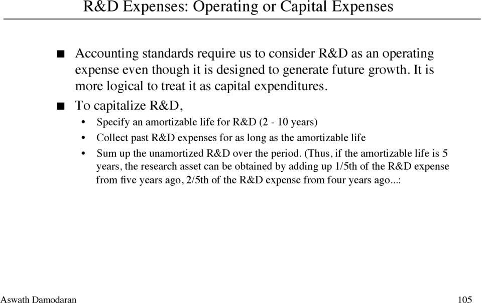 To capitalize R&D, Specify an amortizable life for R&D (2-10 years) Collect past R&D expenses for as long as the amortizable life Sum up the