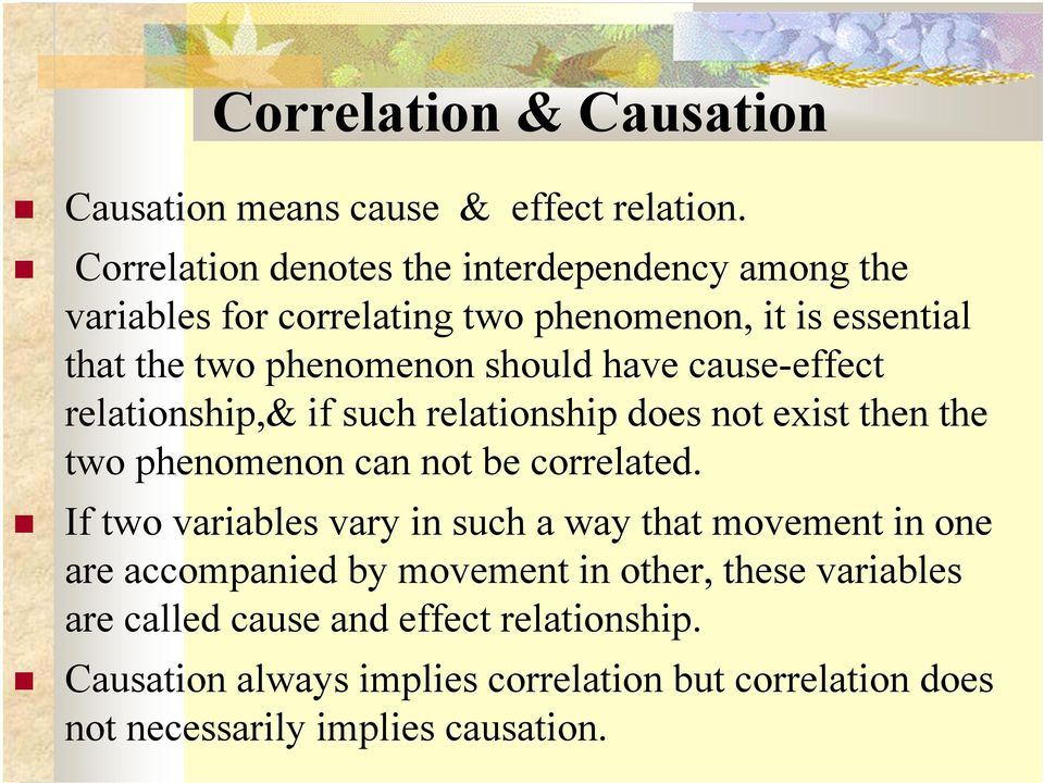 have cause-effect relationship,& if such relationship does not exist then the two phenomenon can not be correlated.