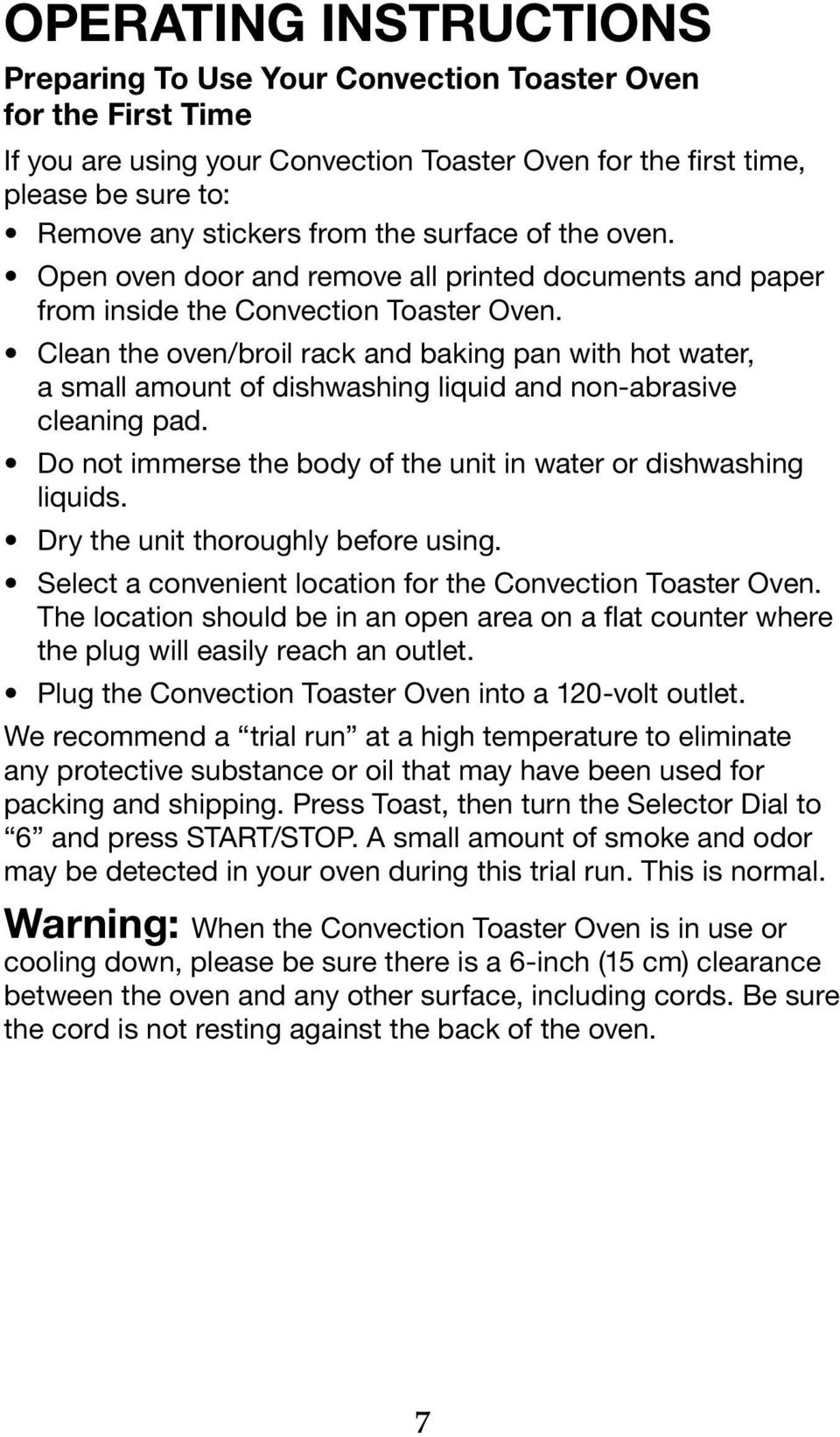 Clean the oven/broil rack and baking pan with hot water, a small amount of dishwashing liquid and non-abrasive cleaning pad. Do not immerse the body of the unit in water or dishwashing liquids.