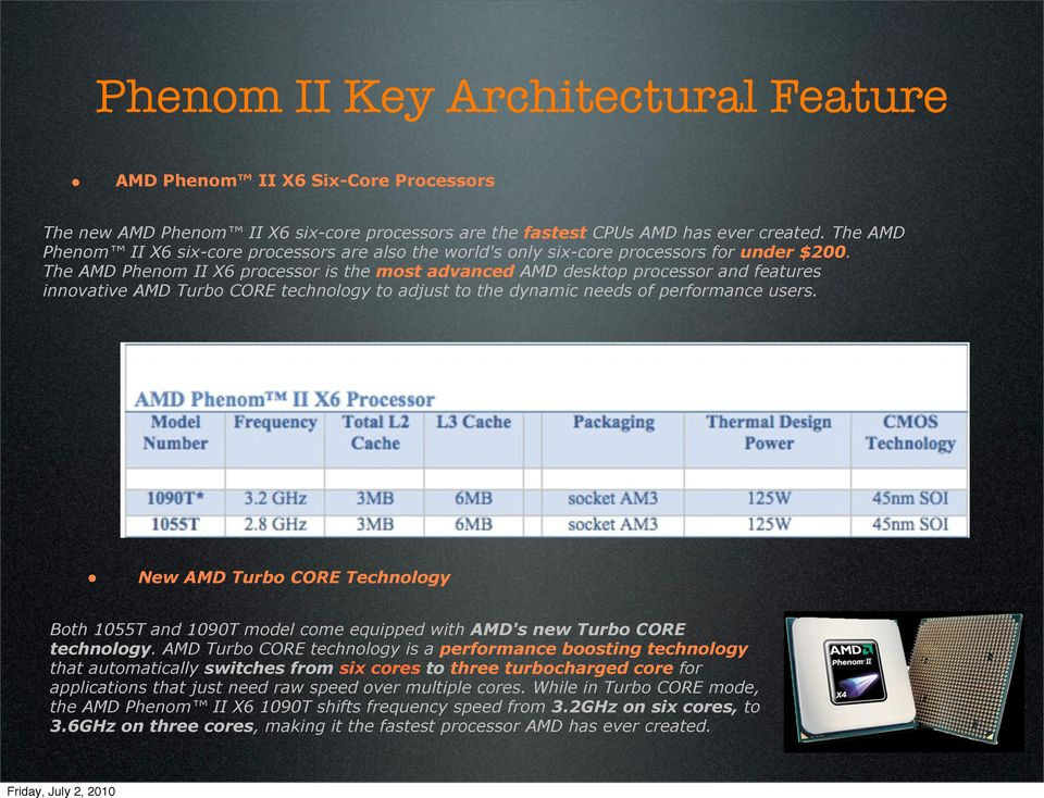 The AMD Phenom II X6 processor is the most advanced AMD desktop processor and features innovative AMD Turbo CORE technology to adjust to the dynamic needs of performance users.