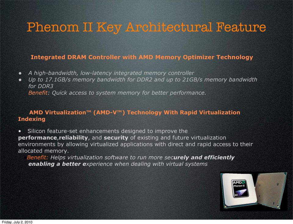 AMD Virtualization (AMD-V ) Technology With Rapid Virtualization Indexing Silicon feature-set enhancements designed to improve the performance,reliability, and security of existing and
