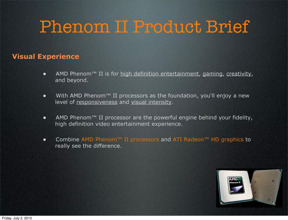 With AMD Phenom II processors as the foundation, you'll enjoy a new level of responsiveness and visual