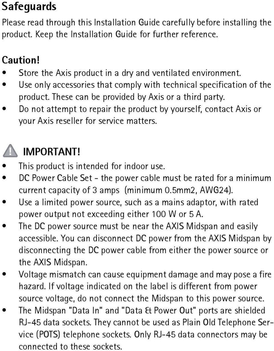 Do not attempt to repair the product by yourself, contact Axis or your Axis reseller for service matters. IMPORTANT! This product is intended for indoor use.