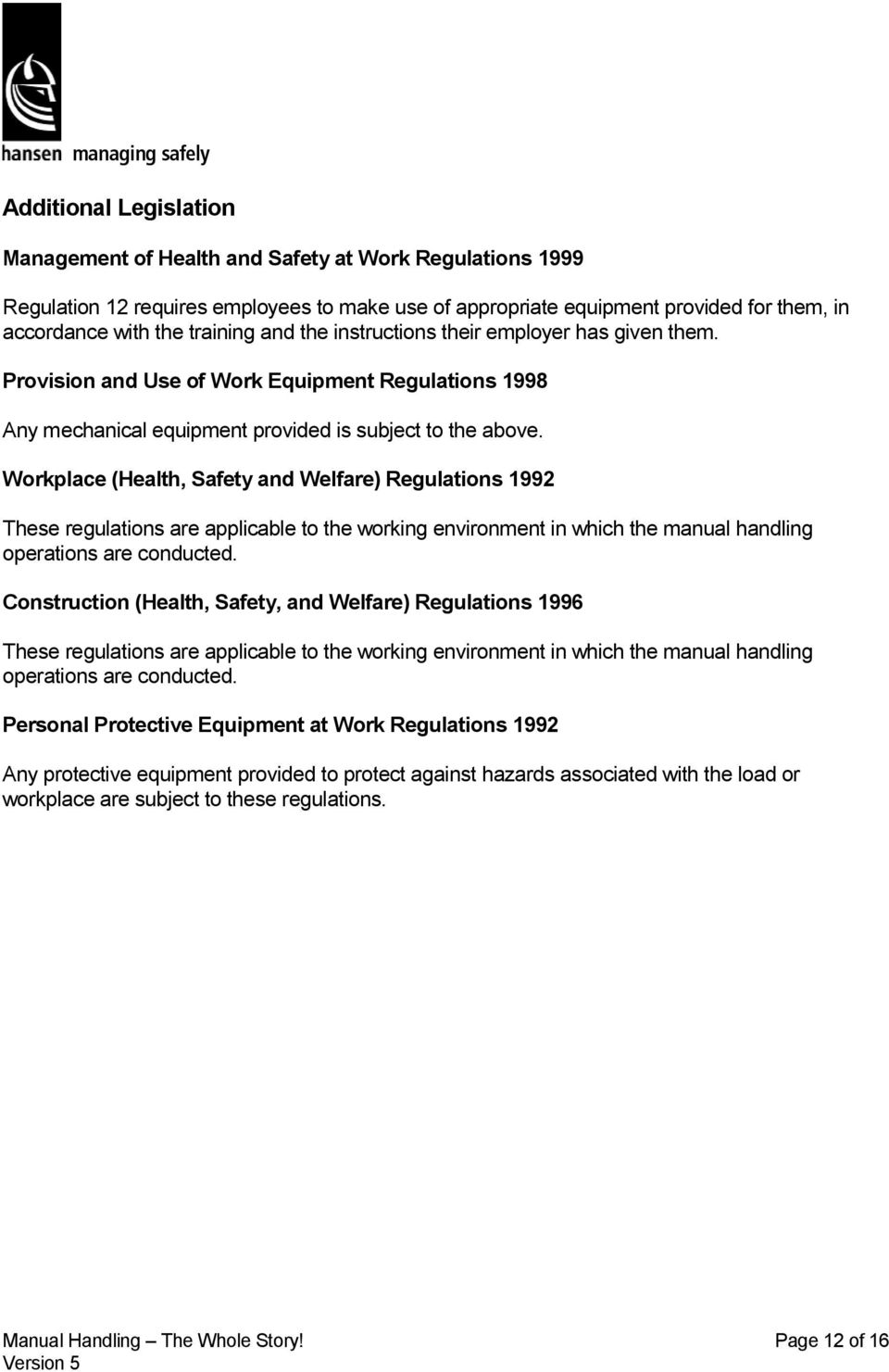 Workplace (Health, Safety and Welfare) Regulations 1992 These regulations are applicable to the working environment in which the manual handling operations are conducted.