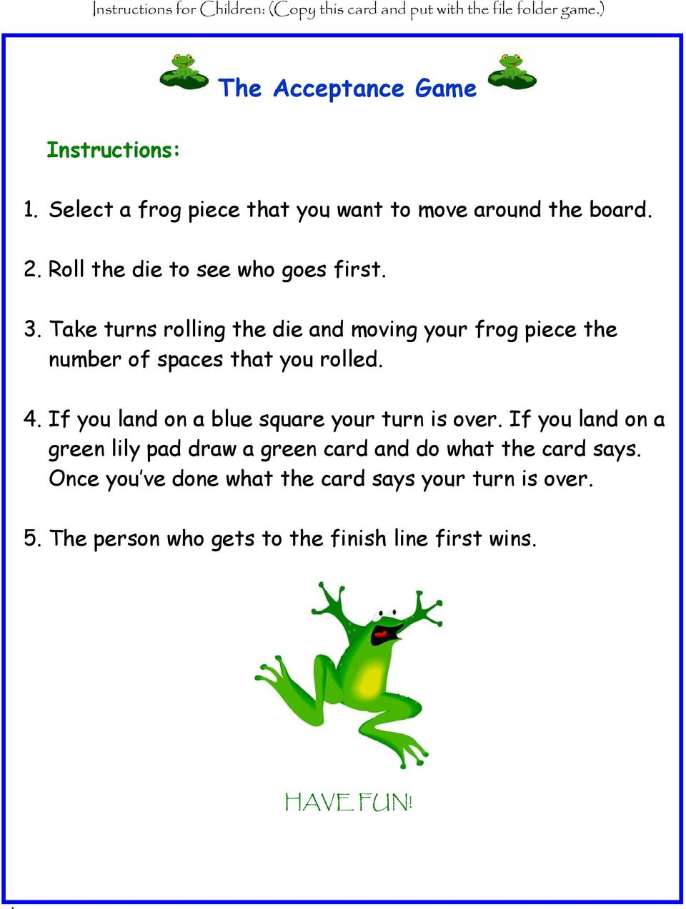Take turns rolling the die and moving your frog piece the number of spaces that you rolled. 4.