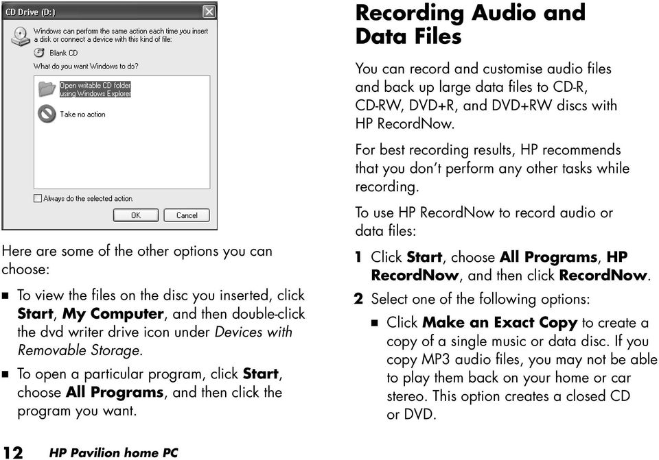 You can record and customise audio files and back up large data files to CD-R, CD-RW, DVD+R, and DVD+RW discs with HP RecordNow.