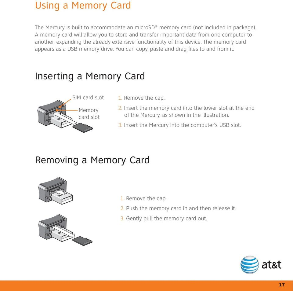 The memory card appears as a USB memory drive. You can copy, paste and drag files to and from it. Inserting a Memory Card SIM card slot Memory card slot 1. Remove the cap. 2.