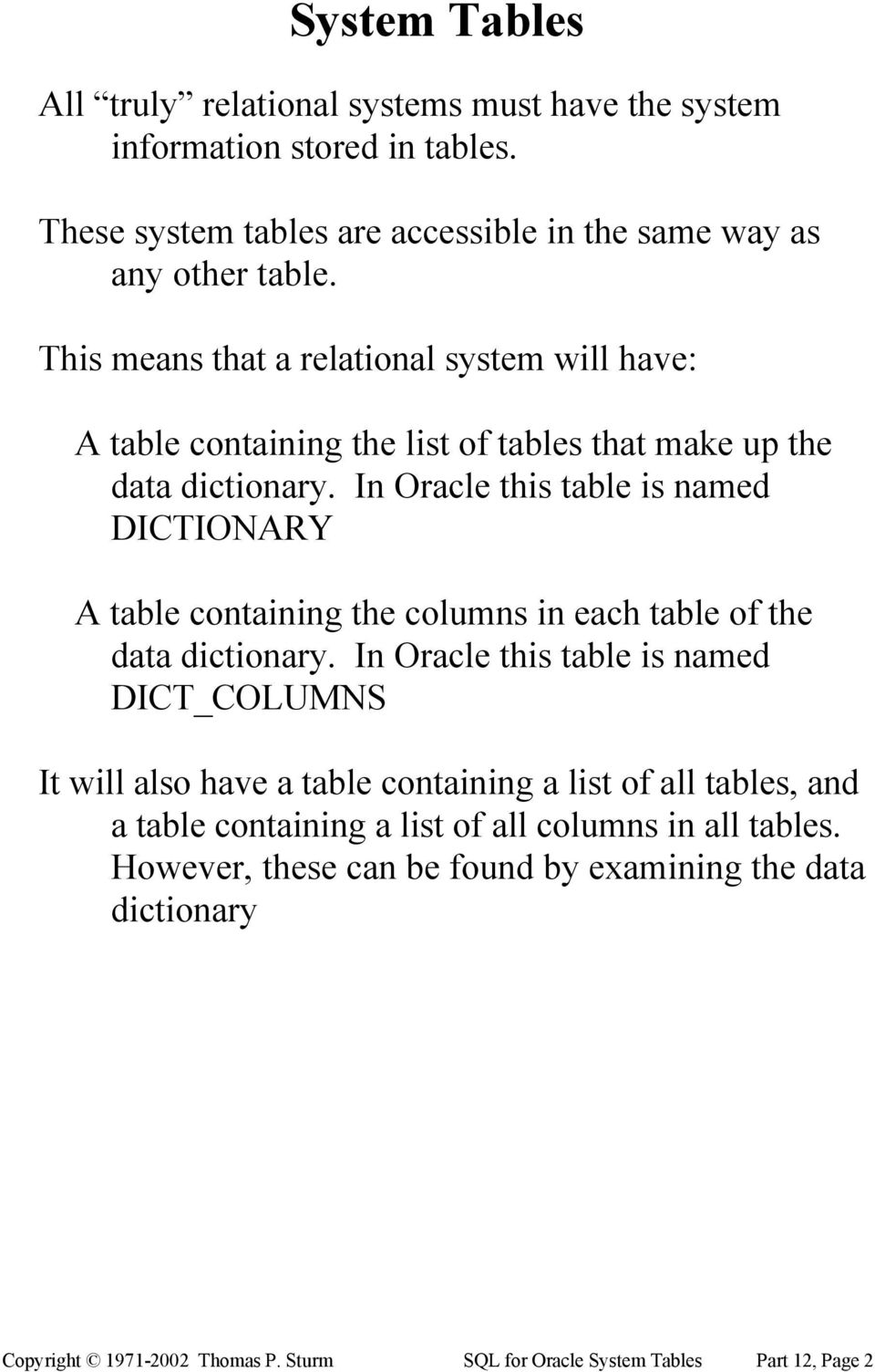 In Oracle this table is named DICTIONARY A table containing the columns in each table of the data dictionary.